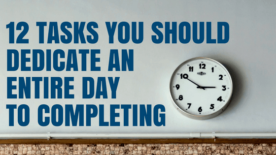 12 Tasks You Should Dedicate an Entire Day to Completing
