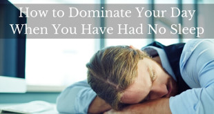 How To Dominate Your Day When You Have Had No Sleep