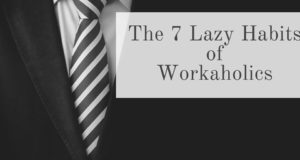 The 7 Lazy Habits of Workaholics