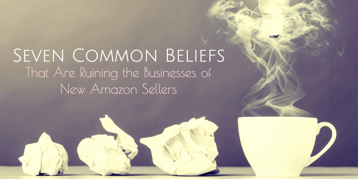 common beliefs that are ruining the businesses of new amazon sellers