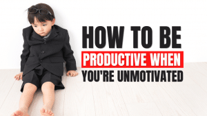How to Be Productive When Unmotivated